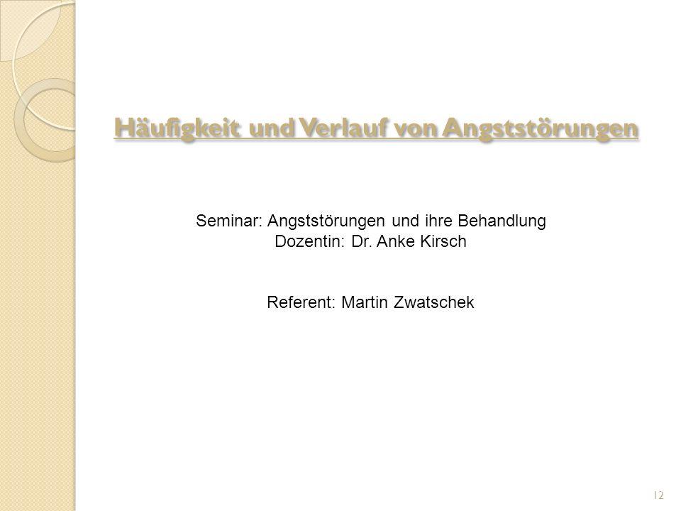 12 Seminar: Angststörungen und ihre Behandlung Dozentin: Dr. Anke Kirsch Referent: Martin Zwatschek Häufigkeit und Verlauf von Angststörungen