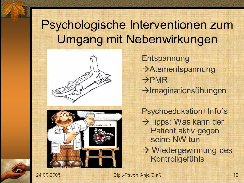 24.09.2005Dipl.-Psych. Anja Glaß12 Psychologische Interventionen zum Umgang mit Nebenwirkungen Entspannung Atementspannung PMR Imaginationsübungen Psy