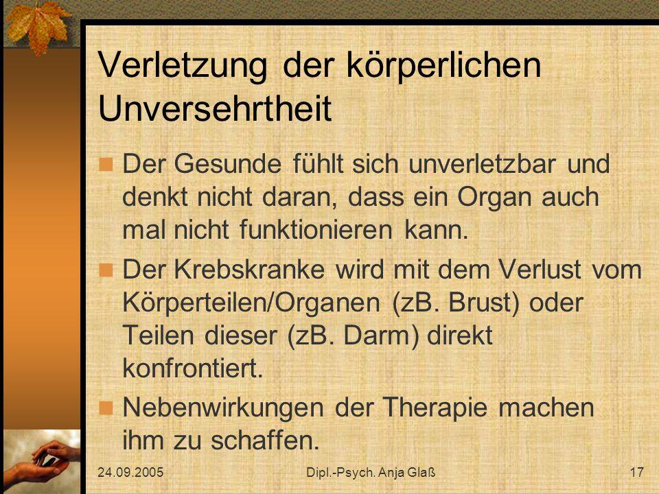 24.09.2005Dipl.-Psych. Anja Glaß17 Verletzung der körperlichen Unversehrtheit Der Gesunde fühlt sich unverletzbar und denkt nicht daran, dass ein Orga
