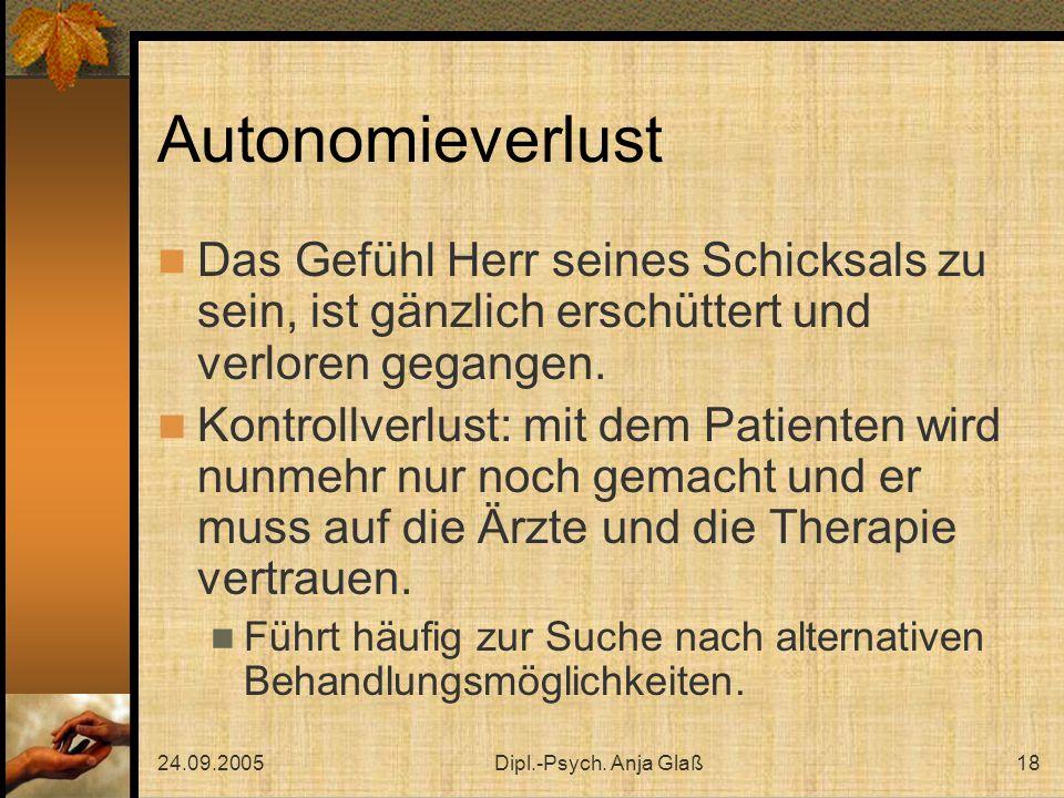 24.09.2005Dipl.-Psych. Anja Glaß18 Autonomieverlust Das Gefühl Herr seines Schicksals zu sein, ist gänzlich erschüttert und verloren gegangen. Kontrol