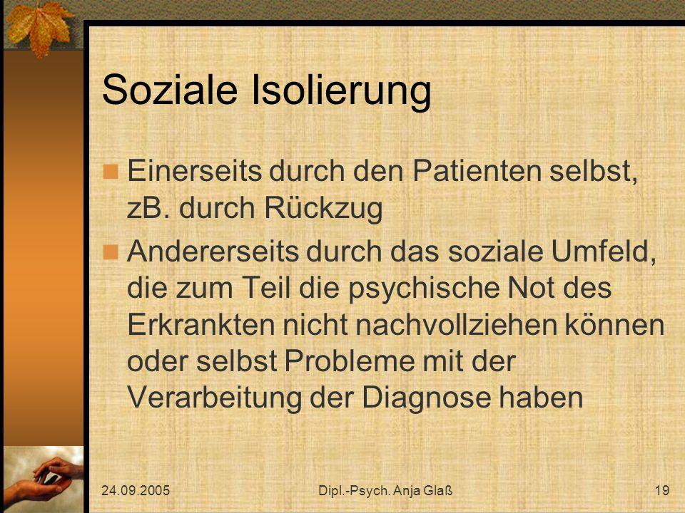 24.09.2005Dipl.-Psych. Anja Glaß19 Soziale Isolierung Einerseits durch den Patienten selbst, zB. durch Rückzug Andererseits durch das soziale Umfeld,