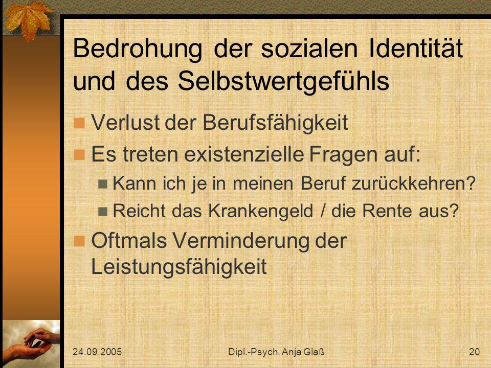 24.09.2005Dipl.-Psych. Anja Glaß20 Bedrohung der sozialen Identität und des Selbstwertgefühls Verlust der Berufsfähigkeit Es treten existenzielle Frag