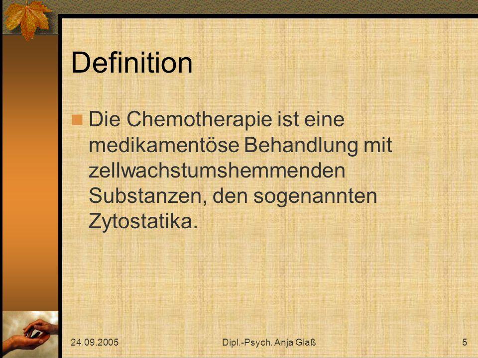 24.09.2005Dipl.-Psych. Anja Glaß5 Definition Die Chemotherapie ist eine medikamentöse Behandlung mit zellwachstumshemmenden Substanzen, den sogenannte
