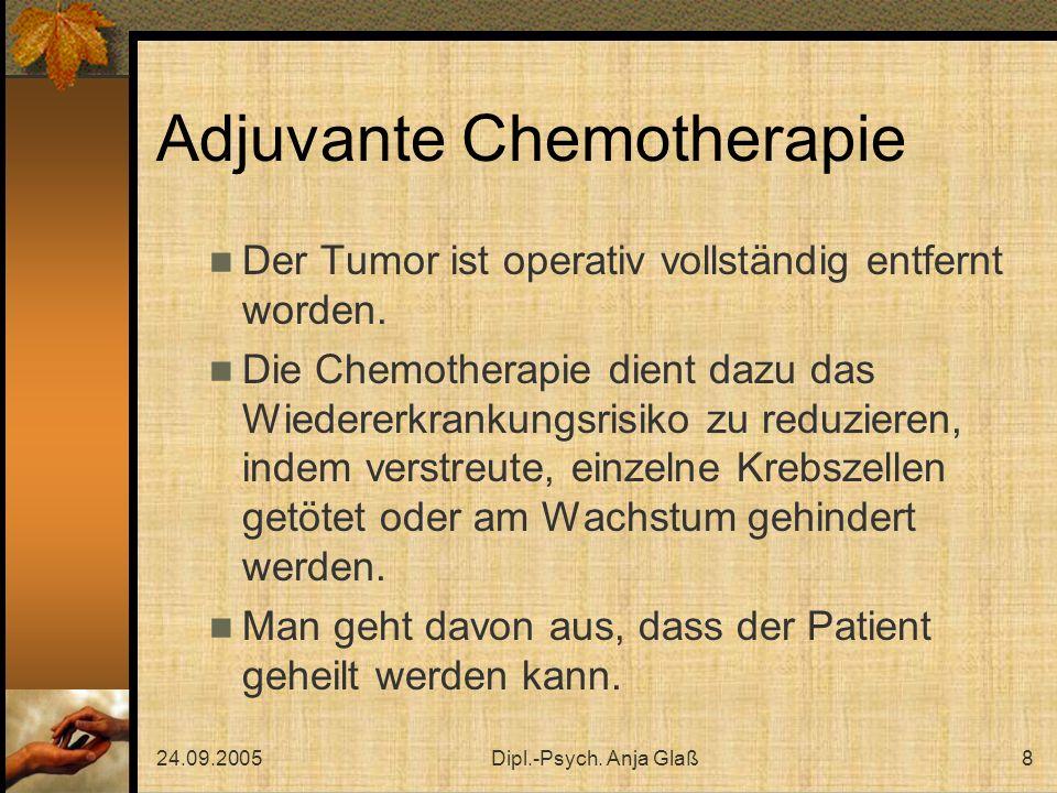 24.09.2005Dipl.-Psych. Anja Glaß8 Adjuvante Chemotherapie Der Tumor ist operativ vollständig entfernt worden. Die Chemotherapie dient dazu das Wiedere