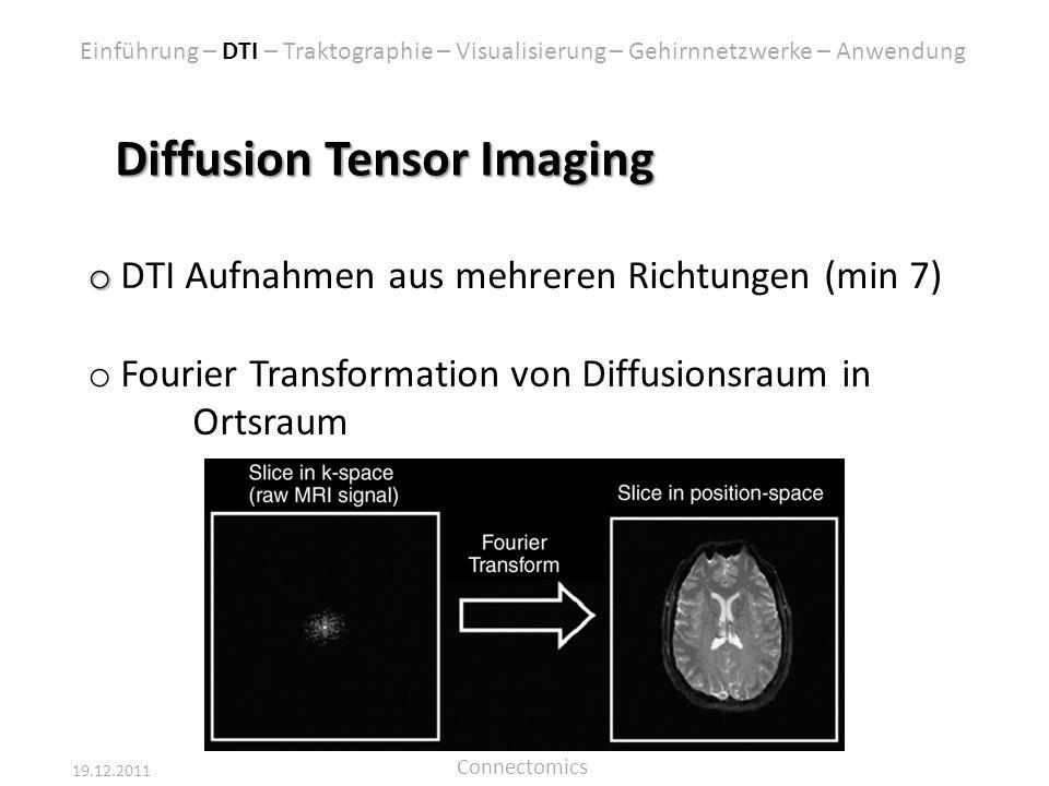 19.12.2011 Connectomics Diffusion Tensor Imaging o o DTI Aufnahmen aus mehreren Richtungen (min 7) o Fourier Transformation von Diffusionsraum in Orts
