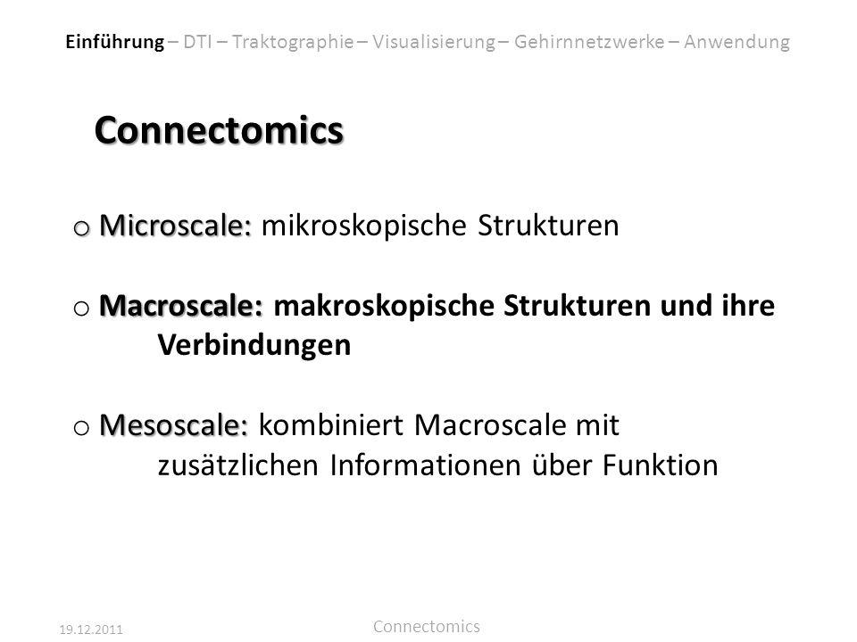 19.12.2011 Connectomics Connectomics o Microscale: o Microscale: mikroskopische Strukturen Macroscale: o Macroscale: makroskopische Strukturen und ihr