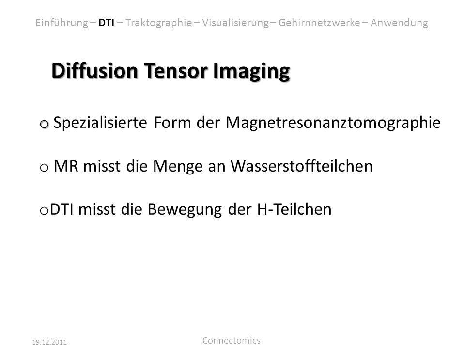 19.12.2011 Connectomics Diffusion Tensor Imaging o o Spezialisierte Form der Magnetresonanztomographie o MR misst die Menge an Wasserstoffteilchen o D