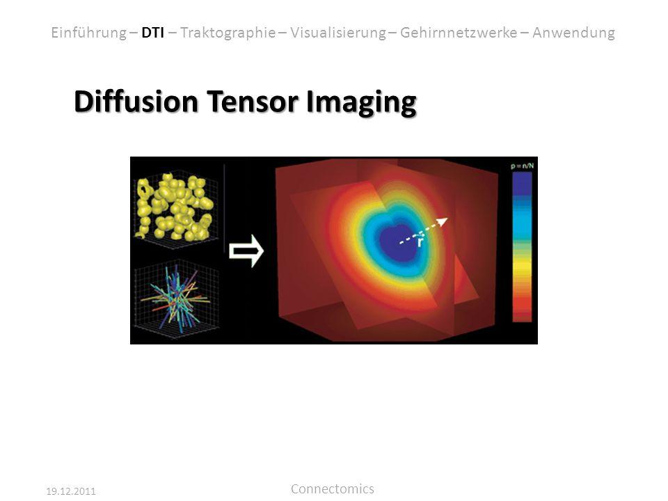 19.12.2011 Connectomics Diffusion Tensor Imaging Einführung – DTI – Traktographie – Visualisierung – Gehirnnetzwerke – Anwendung