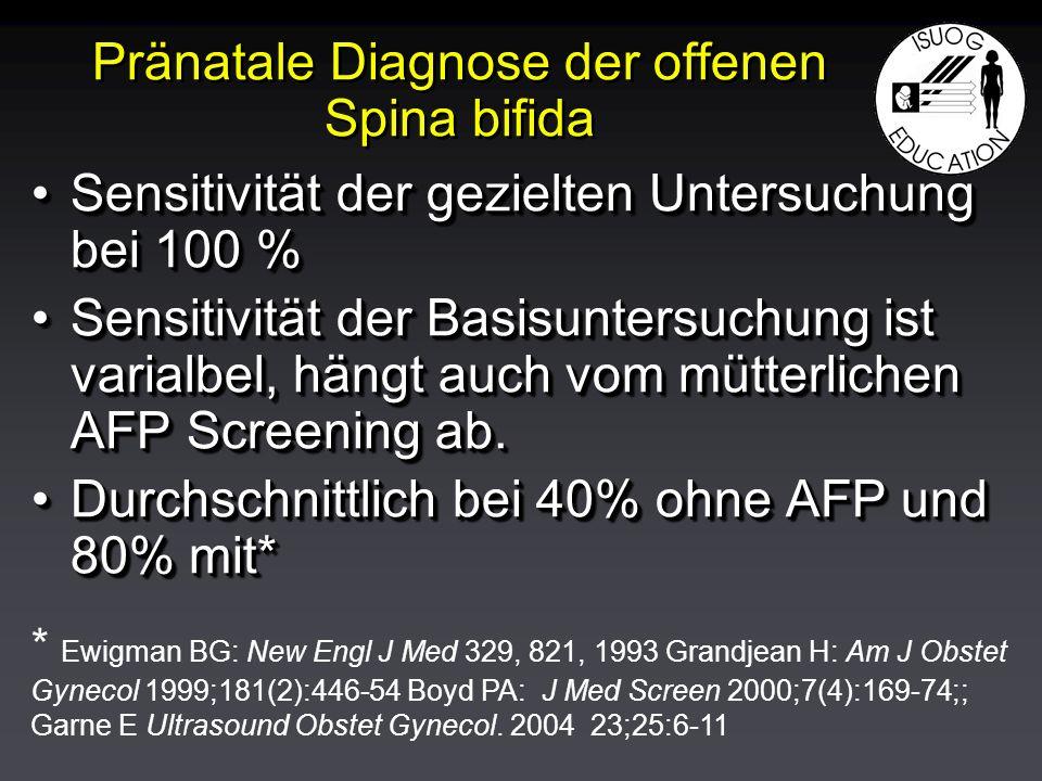 Pränatale Diagnose der offenen Spina bifida Sensitivität der gezielten Untersuchung bei 100 %Sensitivität der gezielten Untersuchung bei 100 % Sensitivität der Basisuntersuchung ist varialbel, hängt auch vom mütterlichen AFP Screening ab.Sensitivität der Basisuntersuchung ist varialbel, hängt auch vom mütterlichen AFP Screening ab.