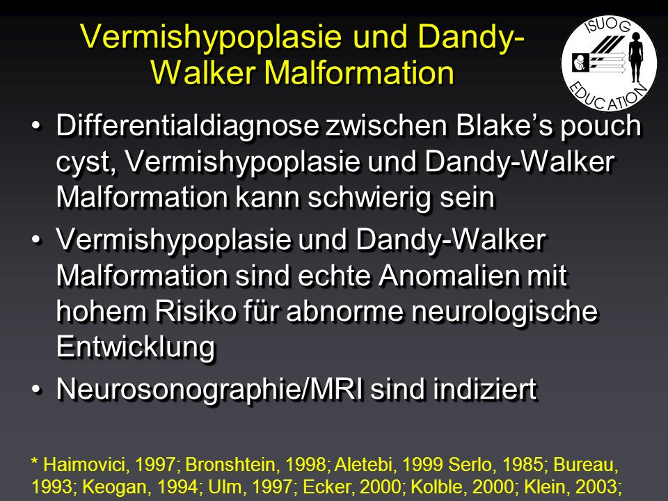 Vermishypoplasie und Dandy- Walker Malformation Differentialdiagnose zwischen Blakes pouch cyst, Vermishypoplasie und Dandy-Walker Malformation kann schwierig seinDifferentialdiagnose zwischen Blakes pouch cyst, Vermishypoplasie und Dandy-Walker Malformation kann schwierig sein Vermishypoplasie und Dandy-Walker Malformation sind echte Anomalien mit hohem Risiko für abnorme neurologische EntwicklungVermishypoplasie und Dandy-Walker Malformation sind echte Anomalien mit hohem Risiko für abnorme neurologische Entwicklung Neurosonographie/MRI sind indiziertNeurosonographie/MRI sind indiziert Differentialdiagnose zwischen Blakes pouch cyst, Vermishypoplasie und Dandy-Walker Malformation kann schwierig seinDifferentialdiagnose zwischen Blakes pouch cyst, Vermishypoplasie und Dandy-Walker Malformation kann schwierig sein Vermishypoplasie und Dandy-Walker Malformation sind echte Anomalien mit hohem Risiko für abnorme neurologische EntwicklungVermishypoplasie und Dandy-Walker Malformation sind echte Anomalien mit hohem Risiko für abnorme neurologische Entwicklung Neurosonographie/MRI sind indiziertNeurosonographie/MRI sind indiziert * Haimovici, 1997; Bronshtein, 1998; Aletebi, 1999 Serlo, 1985; Bureau, 1993; Keogan, 1994; Ulm, 1997; Ecker, 2000; Kolble, 2000; Klein, 2003;