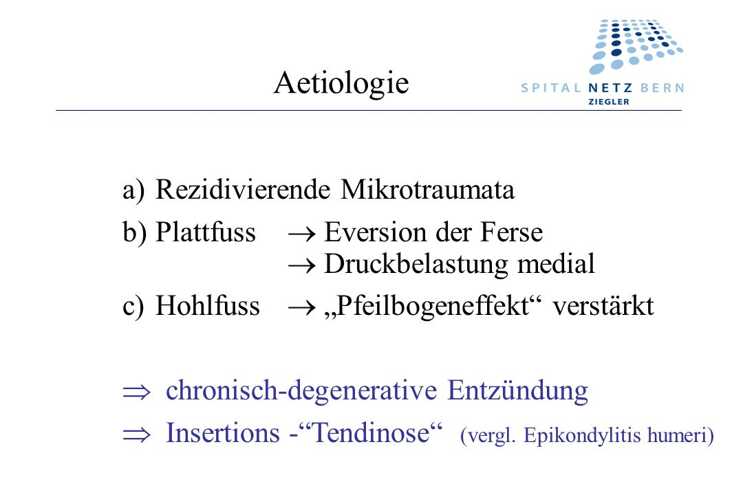 Aetiologie a)Rezidivierende Mikrotraumata b)Plattfuss Eversion der Ferse Druckbelastung medial c)Hohlfuss Pfeilbogeneffekt verstärkt chronisch-degener