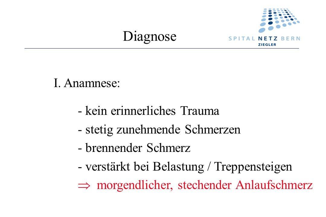 Diagnose I. Anamnese: - kein erinnerliches Trauma - stetig zunehmende Schmerzen - brennender Schmerz - verstärkt bei Belastung / Treppensteigen morgen