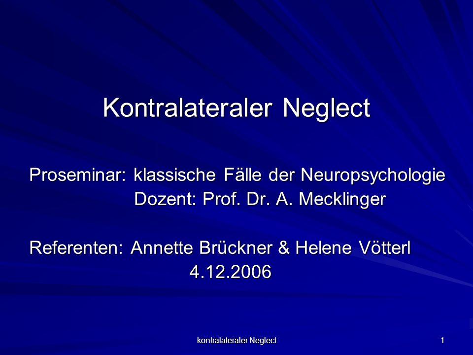 kontralateraler Neglect 1 Kontralateraler Neglect Proseminar: klassische Fälle der Neuropsychologie Dozent: Prof. Dr. A. Mecklinger Dozent: Prof. Dr.