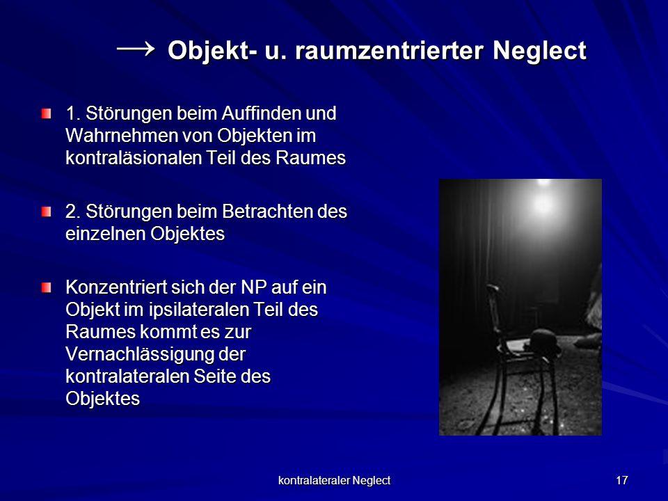 kontralateraler Neglect 17 Objekt- u. raumzentrierter Neglect Objekt- u. raumzentrierter Neglect 1. Störungen beim Auffinden und Wahrnehmen von Objekt