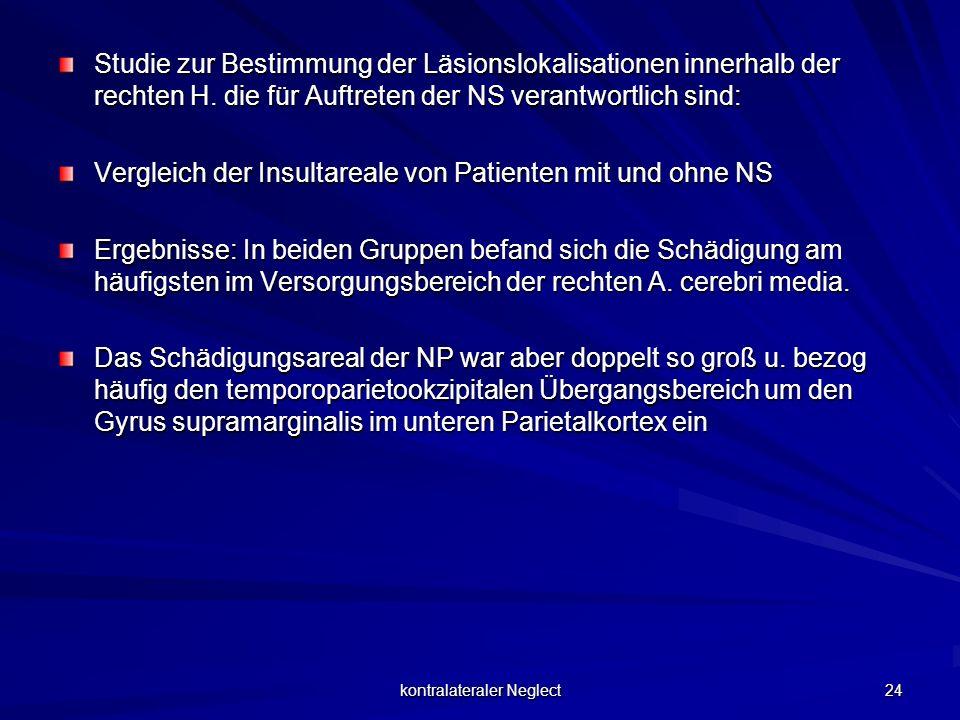kontralateraler Neglect 24 Studie zur Bestimmung der Läsionslokalisationen innerhalb der rechten H. die für Auftreten der NS verantwortlich sind: Verg