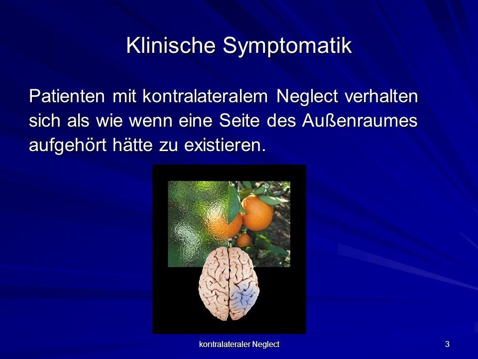kontralateraler Neglect 3 Klinische Symptomatik Patienten mit kontralateralem Neglect verhalten sich als wie wenn eine Seite des Außenraumes aufgehört