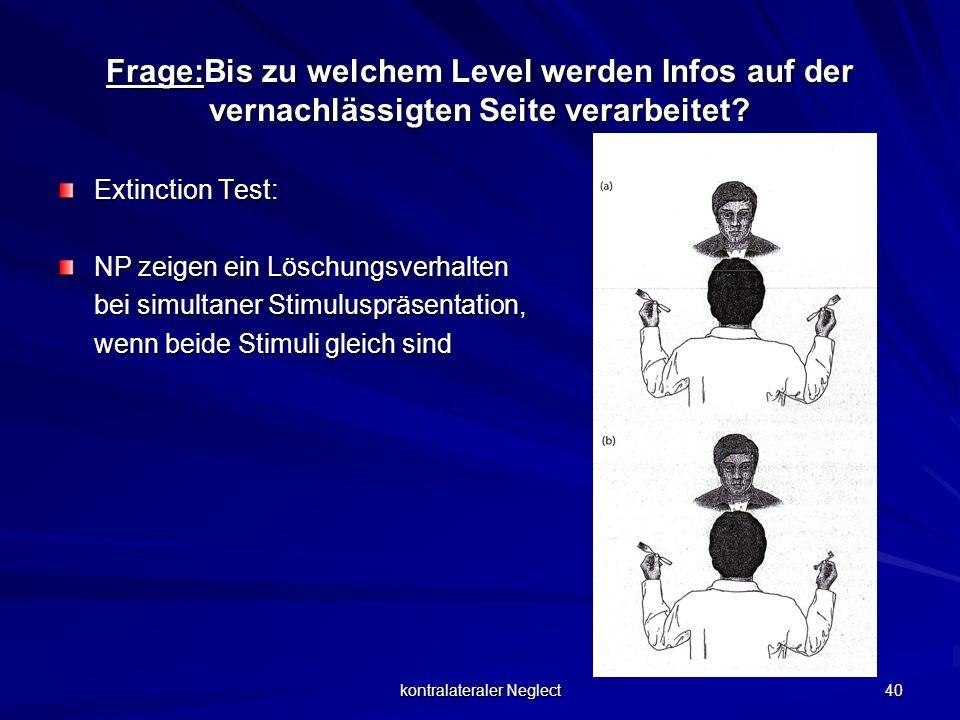 kontralateraler Neglect 40 Frage:Bis zu welchem Level werden Infos auf der vernachlässigten Seite verarbeitet? Extinction Test: NP zeigen ein Löschung