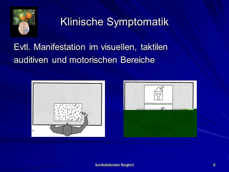 kontralateraler Neglect 8 Klinische Symptomatik Evtl. Manifestation im visuellen, taktilen auditiven und motorischen Bereiche