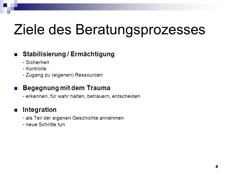 8 Ziele des Beratungsprozesses Stabilisierung / Ermächtigung - Sicherheit - Kontrolle - Zugang zu (eigenen) Ressourcen Begegnung mit dem Trauma - erke