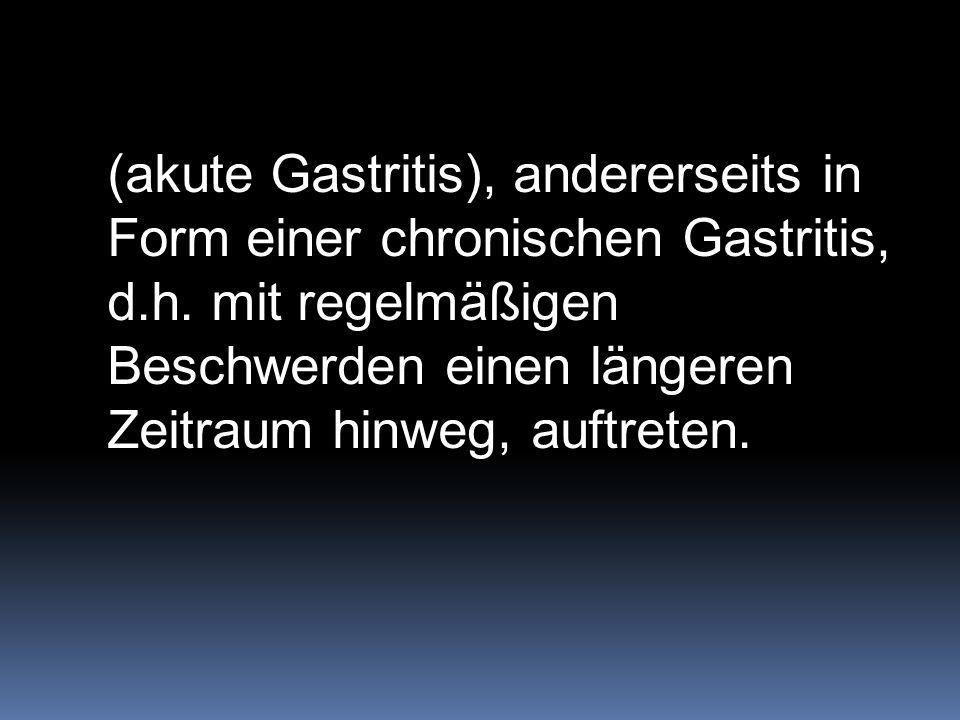 (akute Gastritis), andererseits in Form einer chronischen Gastritis, d.h. mit regelmäßigen Beschwerden einen längeren Zeitraum hinweg, auftreten.