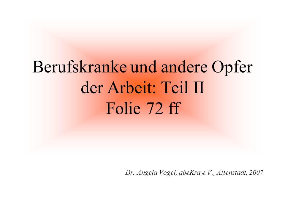 Berufskranke und andere Opfer der Arbeit: Teil II Folie 72 ff Dr. Angela Vogel, abeKra e.V., Altenstadt, 2007