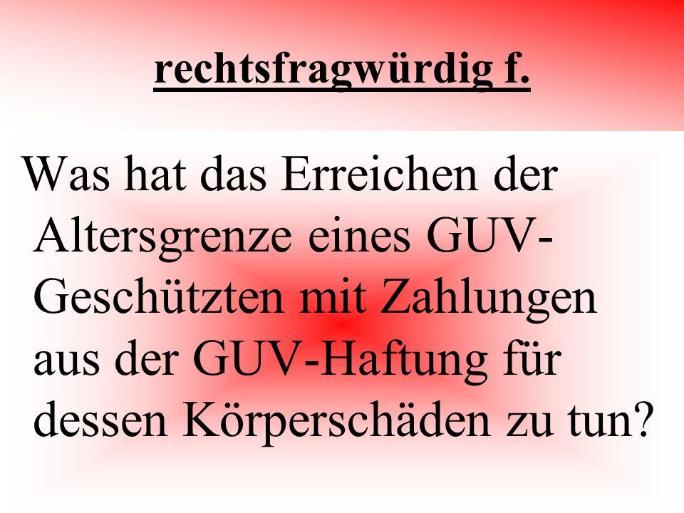 rechtsfragwürdig f. Was hat das Erreichen der Altersgrenze eines GUV- Geschützten mit Zahlungen aus der GUV-Haftung für dessen Körperschäden zu tun?