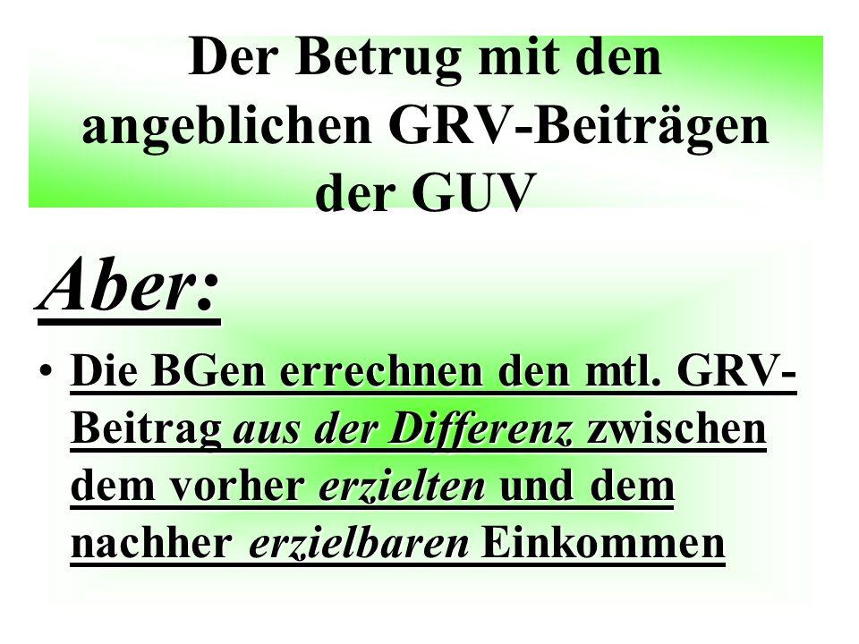 Der Betrug mit den angeblichen GRV-Beiträgen der GUV Aber: Die BGen errechnen den mtl. GRV- Beitrag aus der Differenz zwischen dem vorher erzielten un