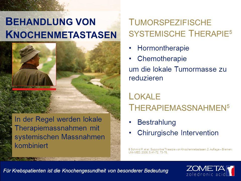 B EHANDLUNG VON K NOCHENMETASTASEN T UMORSPEZIFISCHE SYSTEMISCHE T HERAPIE 5 Hormontherapie Chemotherapie um die lokale Tumormasse zu reduzieren L OKALE T HERAPIEMASSNAHMEN 5 Bestrahlung Chirurgische Intervention In der Regel werden lokale Therapiemassnahmen mit systemischen Massnahmen kombiniert 5 Schmid P, et al.