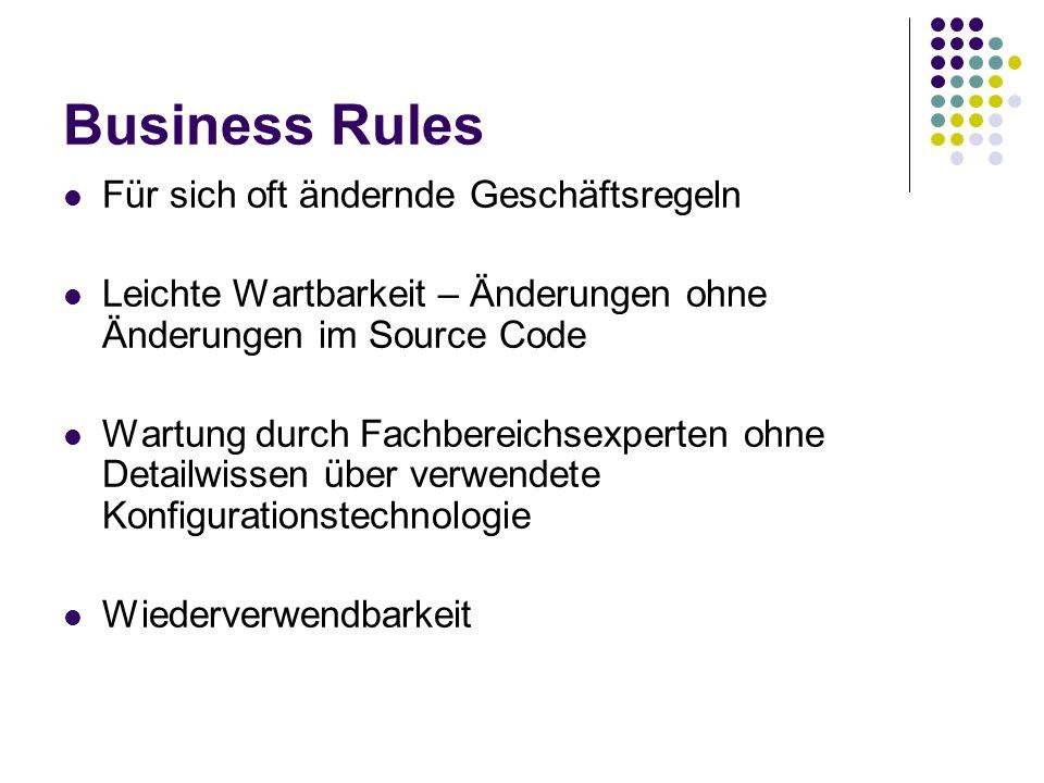 Business Rules Für sich oft ändernde Geschäftsregeln Leichte Wartbarkeit – Änderungen ohne Änderungen im Source Code Wartung durch Fachbereichsexperte