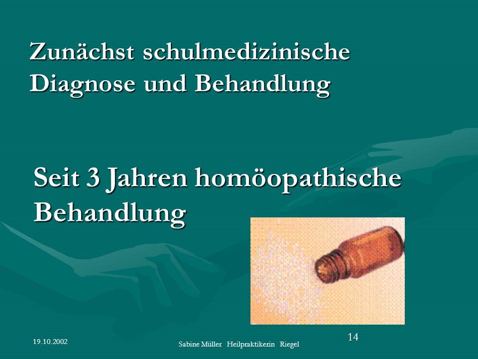 19.10.2002 Sabine Müller Heilpraktikerin Riegel 14 Zunächst schulmedizinische Diagnose und Behandlung Seit 3 Jahren homöopathische Behandlung