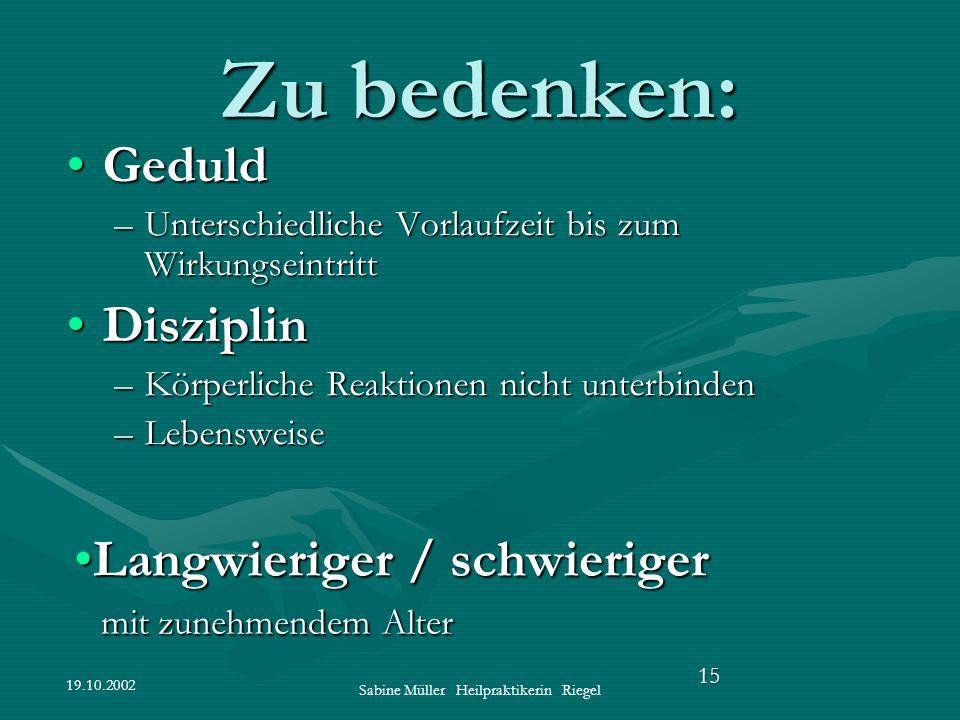 19.10.2002 Sabine Müller Heilpraktikerin Riegel 15 Zu bedenken: GeduldGeduld –Unterschiedliche Vorlaufzeit bis zum Wirkungseintritt DisziplinDisziplin