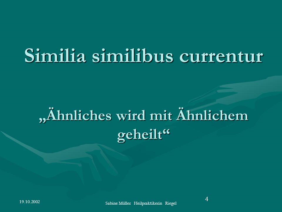 19.10.2002 Sabine Müller Heilpraktikerin Riegel 4 Similia similibus currentur Ähnliches wird mit Ähnlichem geheilt