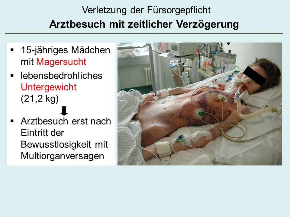 Verletzung der Fürsorgepflicht Arztbesuch mit zeitlicher Verzögerung 15-jähriges Mädchen mit Magersucht lebensbedrohliches Untergewicht (21,2 kg) Arztbesuch erst nach Eintritt der Bewusstlosigkeit mit Multiorganversagen