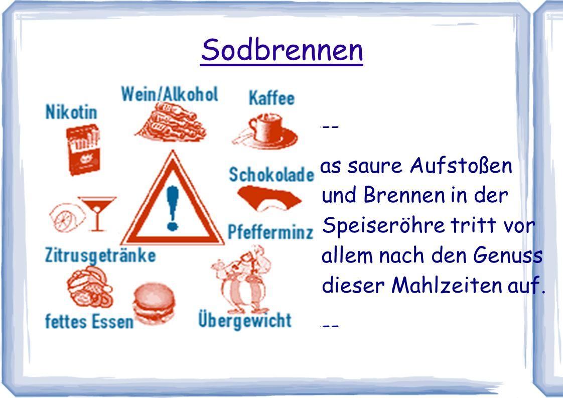Sodbrennen <--- Das saure Aufstoßen und Brennen in der Speiseröhre tritt vor allem nach den Genuss dieser Mahlzeiten auf.
