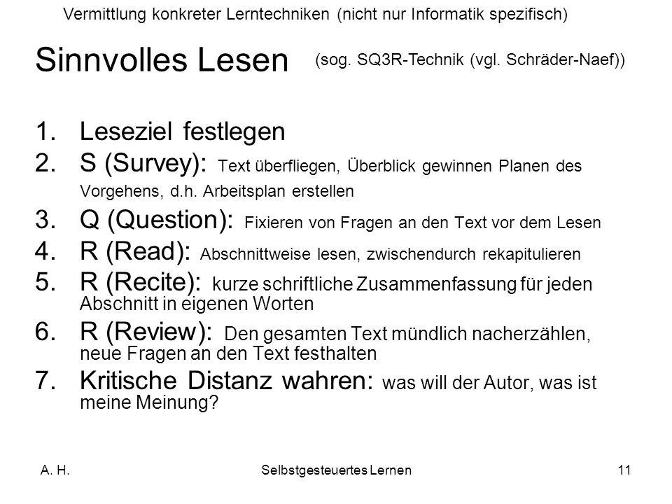 A. H.Selbstgesteuertes Lernen11 1.Leseziel festlegen 2.S (Survey): Text überfliegen, Überblick gewinnen Planen des Vorgehens, d.h. Arbeitsplan erstell
