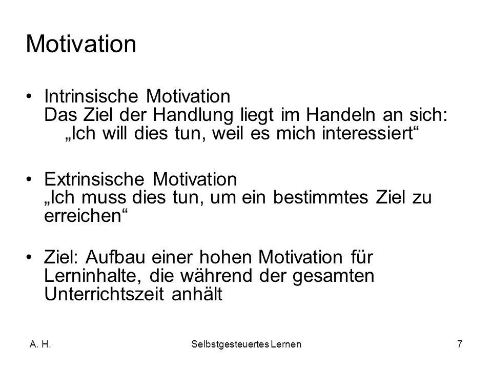 A. H.Selbstgesteuertes Lernen7 Intrinsische Motivation Das Ziel der Handlung liegt im Handeln an sich: Ich will dies tun, weil es mich interessiert Ex