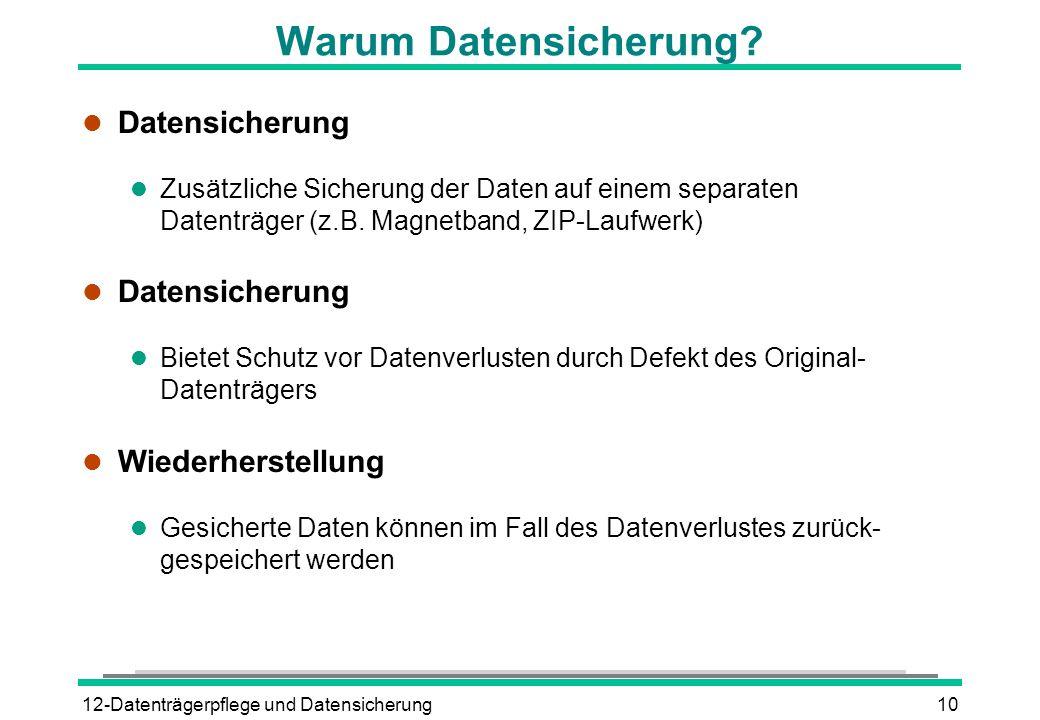 12-Datenträgerpflege und Datensicherung10 Warum Datensicherung? l Datensicherung l Zusätzliche Sicherung der Daten auf einem separaten Datenträger (z.