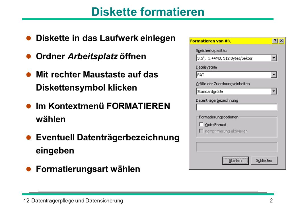 12-Datenträgerpflege und Datensicherung2 Diskette formatieren l Diskette in das Laufwerk einlegen l Ordner Arbeitsplatz öffnen l Mit rechter Maustaste
