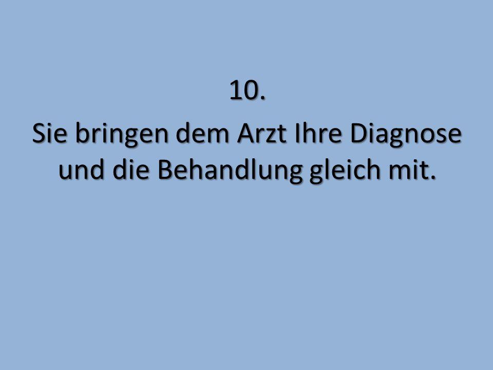10. Sie bringen dem Arzt Ihre Diagnose und die Behandlung gleich mit.