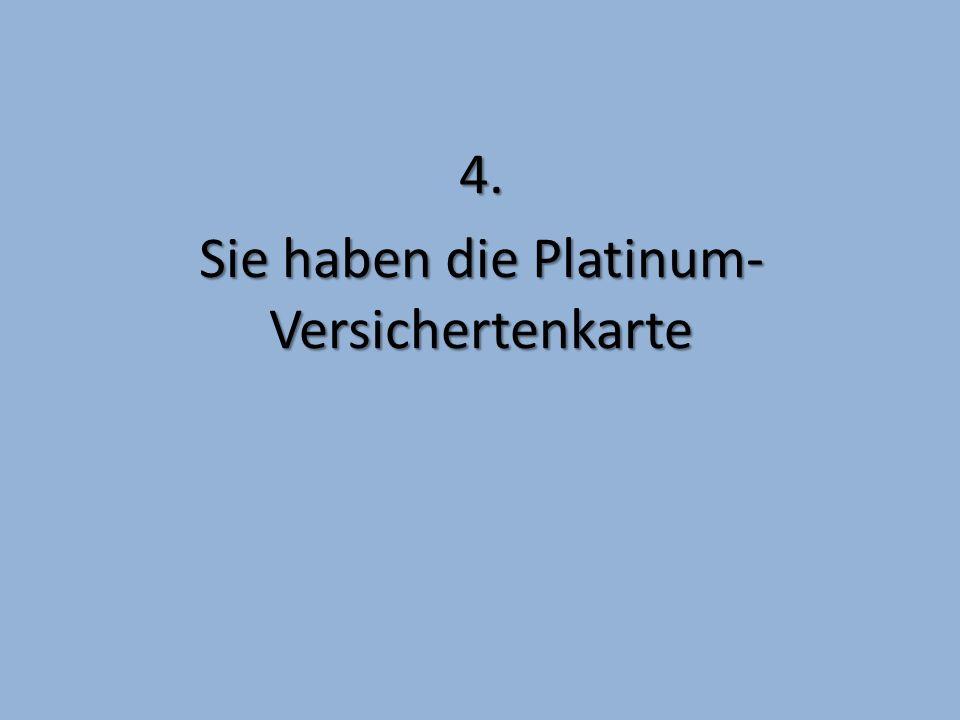4. Sie haben die Platinum- Versichertenkarte