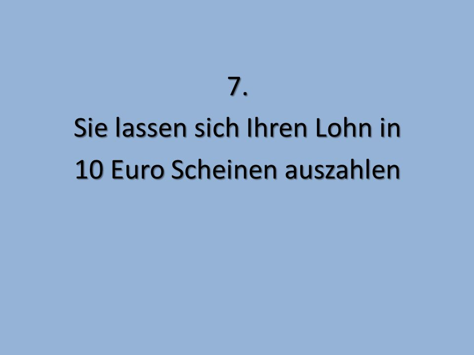 7. Sie lassen sich Ihren Lohn in 10 Euro Scheinen auszahlen