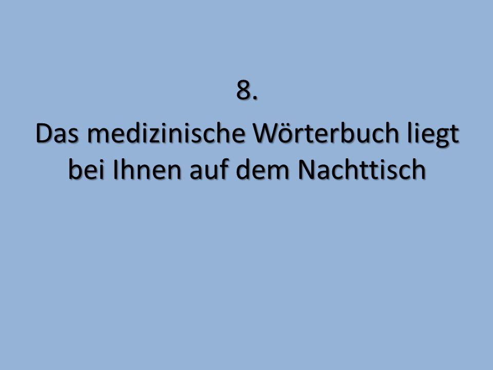 8. Das medizinische Wörterbuch liegt bei Ihnen auf dem Nachttisch