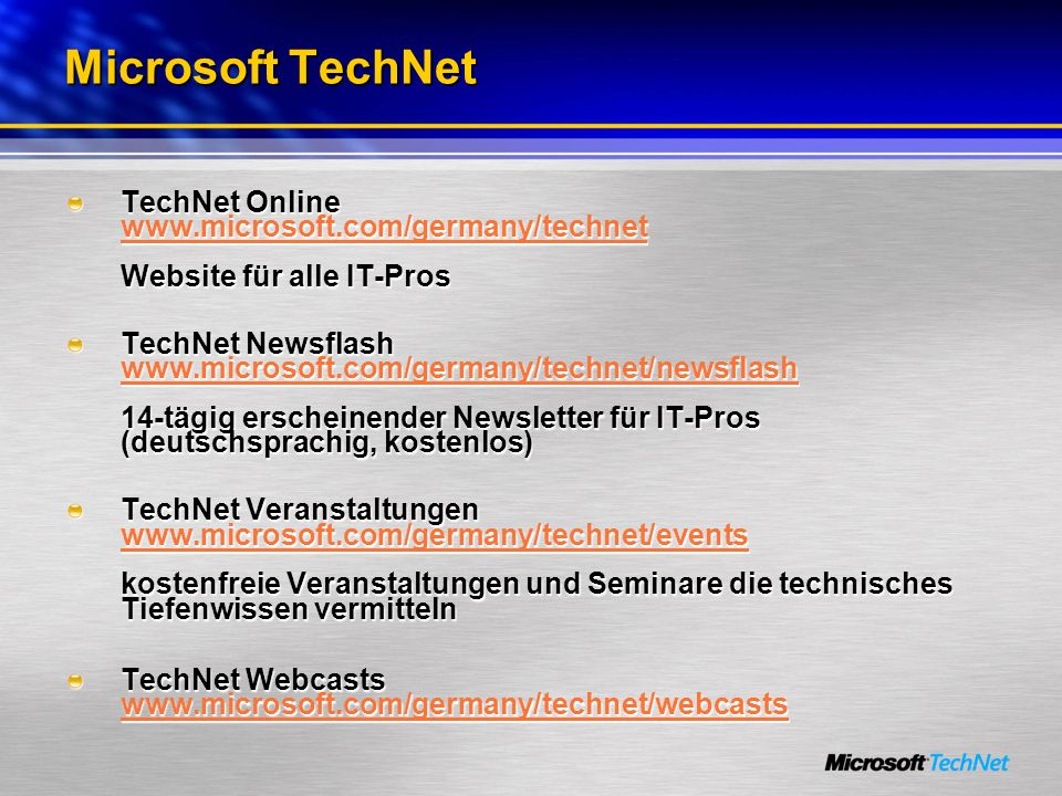 Microsoft TechNet TechNet Online www.microsoft.com/germany/technet Website für alle IT-Pros www.microsoft.com/germany/technet TechNet Newsflash www.microsoft.com/germany/technet/newsflash 14-tägig erscheinender Newsletter für IT-Pros (deutschsprachig, kostenlos) www.microsoft.com/germany/technet/newsflash TechNet Veranstaltungen www.microsoft.com/germany/technet/events kostenfreie Veranstaltungen und Seminare die technisches Tiefenwissen vermitteln www.microsoft.com/germany/technet/events TechNet Webcasts www.microsoft.com/germany/technet/webcasts www.microsoft.com/germany/technet/webcasts