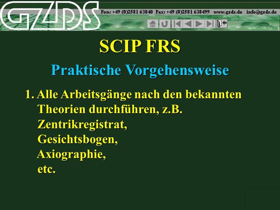 SCIP FRS 1. Alle Arbeitsgänge nach den bekannten Theorien durchführen, z.B. Zentrikregistrat, Gesichtsbogen, Axiographie, etc. Praktische Vorgehenswei