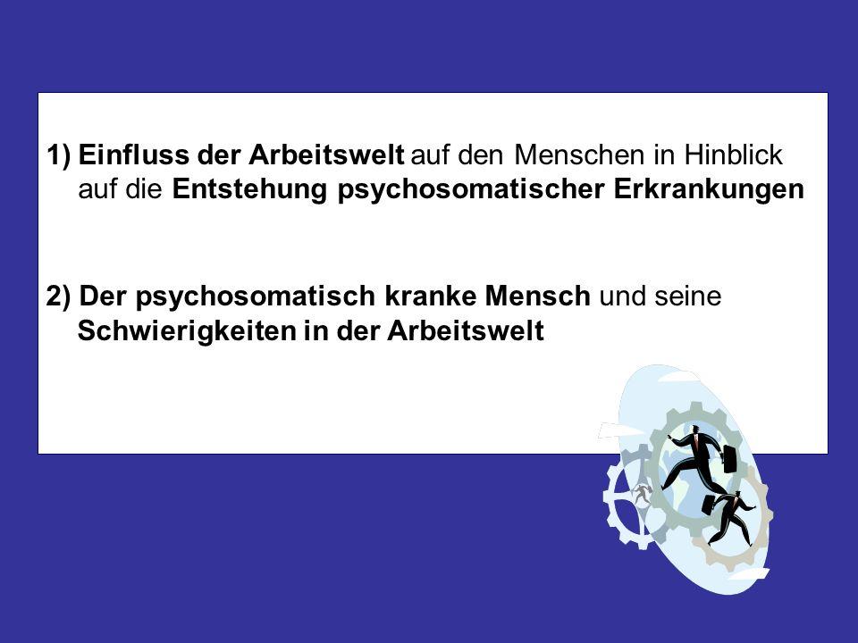 1)Einfluss der Arbeitswelt auf den Menschen in Hinblick auf die Entstehung psychosomatischer Erkrankungen 2) Der psychosomatisch kranke Mensch und sei