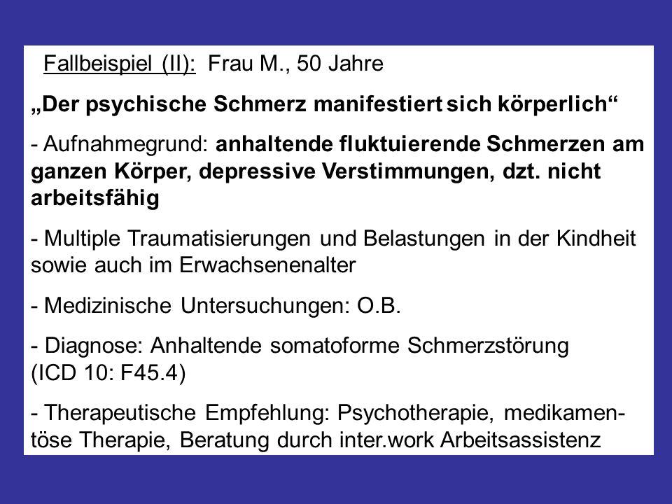 Fallbeispiel (II): Frau M., 50 Jahre Der psychische Schmerz manifestiert sich körperlich - Aufnahmegrund: anhaltende fluktuierende Schmerzen am ganzen
