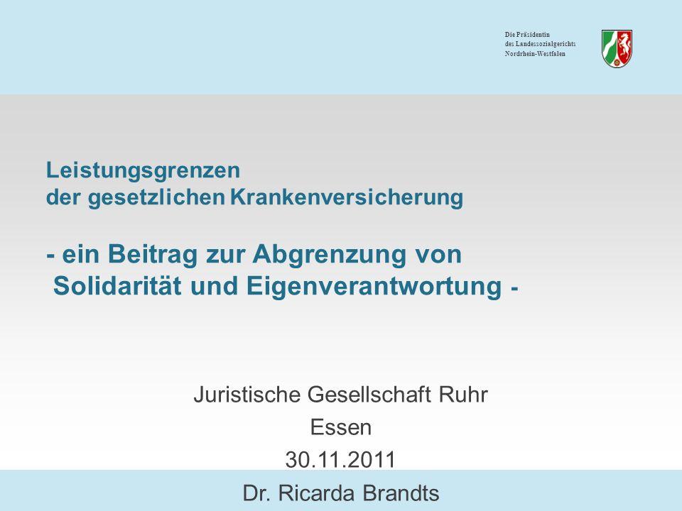 Die Präsidentin des Landessozialgerichts Nordrhein-Westfalen Leistungsgrenzen der gesetzlichen Krankenversicherung - ein Beitrag zur Abgrenzung von Solidarität und Eigenverantwortung - Juristische Gesellschaft Ruhr Essen 30.11.2011 Dr.