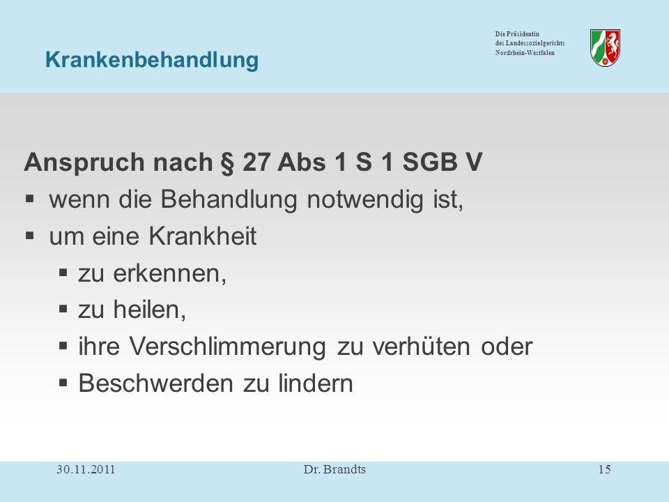 Die Präsidentin des Landessozialgerichts Nordrhein-Westfalen Anspruch nach § 27 Abs 1 S 1 SGB V wenn die Behandlung notwendig ist, um eine Krankheit zu erkennen, zu heilen, ihre Verschlimmerung zu verhüten oder Beschwerden zu lindern Krankenbehandlung 30.11.201115Dr.