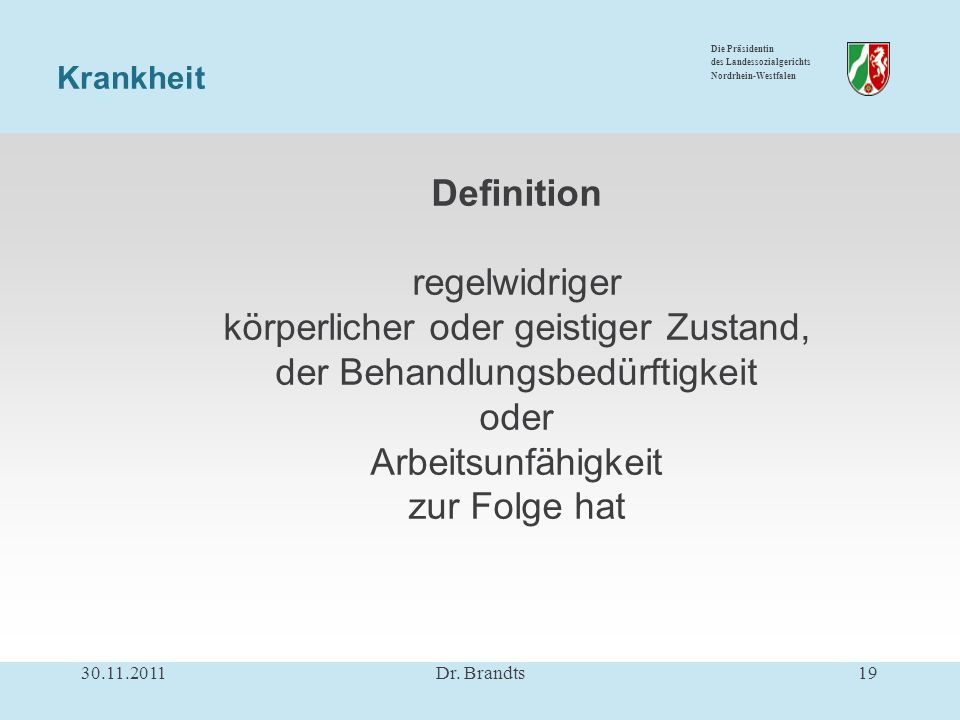 Die Präsidentin des Landessozialgerichts Nordrhein-Westfalen Definition regelwidriger körperlicher oder geistiger Zustand, der Behandlungsbedürftigkeit oder Arbeitsunfähigkeit zur Folge hat Krankheit 30.11.201119Dr.