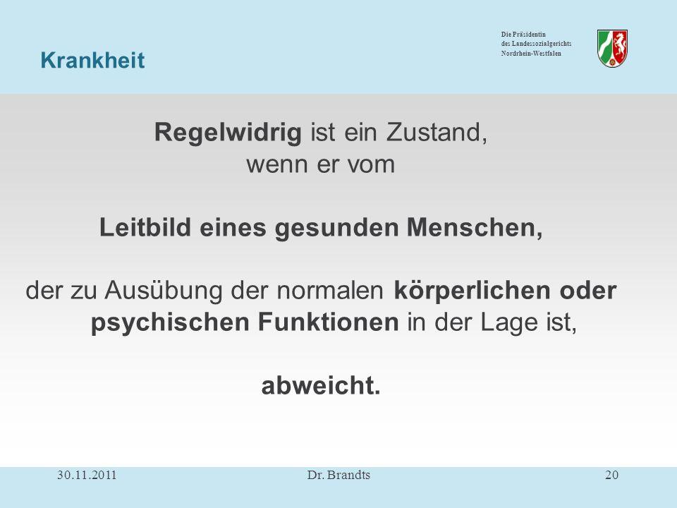 Die Präsidentin des Landessozialgerichts Nordrhein-Westfalen Regelwidrig ist ein Zustand, wenn er vom Leitbild eines gesunden Menschen, der zu Ausübung der normalen körperlichen oder psychischen Funktionen in der Lage ist, abweicht.
